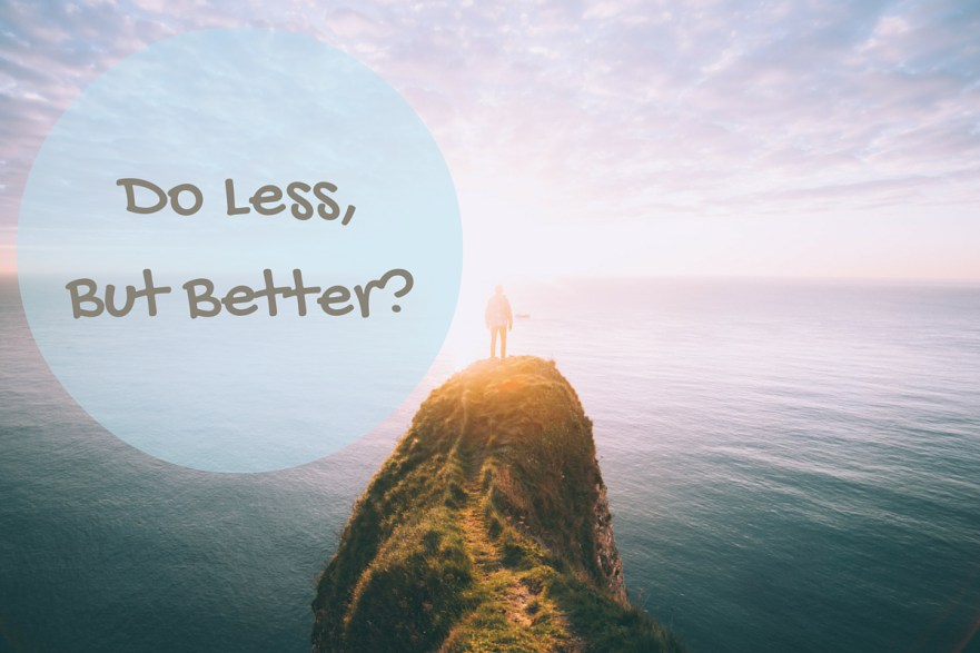 Do less, but better?