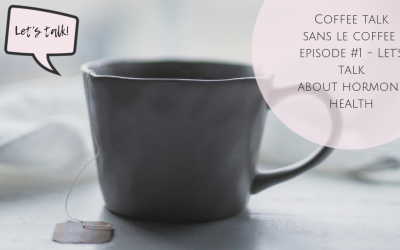 Let's talk hormone health – Coffee Talk Sans Le Coffee Episode #1