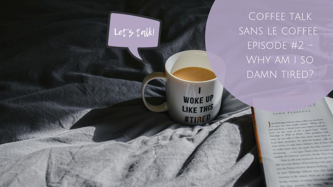 coffee talk - why am i so damn tired?